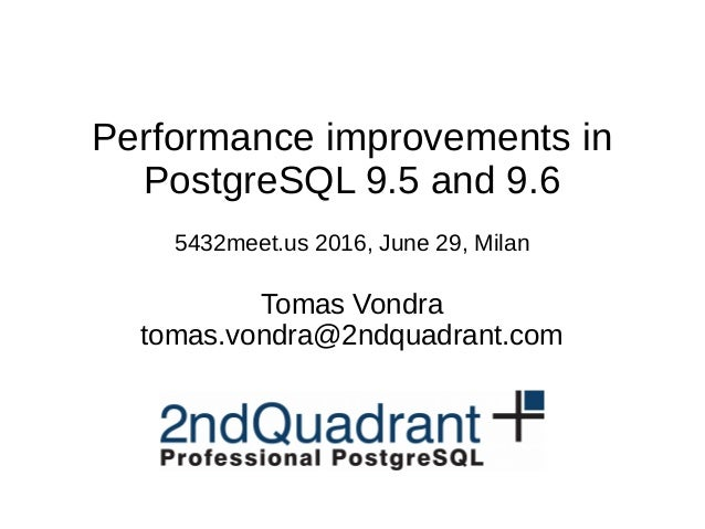 Performance improvements in PostgreSQL 9.5 and 9.6 5432meet.us 2016, June 29, Milan Tomas Vondra tomas.vondra@2ndquadrant....