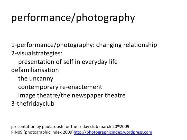 performance/photography  1-performance/photography: changing relationship 2-visualstrategies:    presentation of self in e...