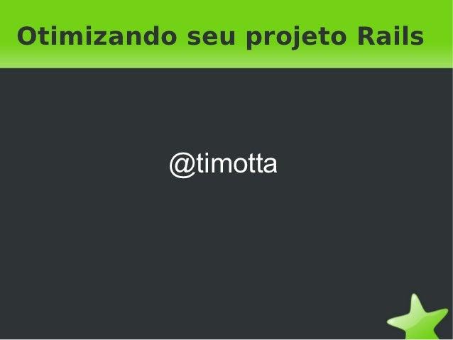 Otimizando seu projeto Rails          @timotta