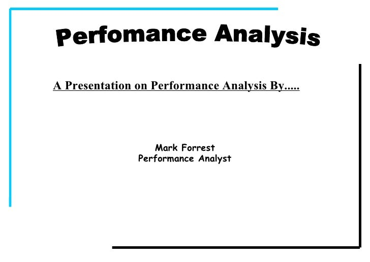 Perfomance Analysis A Presentation on Performance Analysis By..... Mark Forrest Performance Analyst