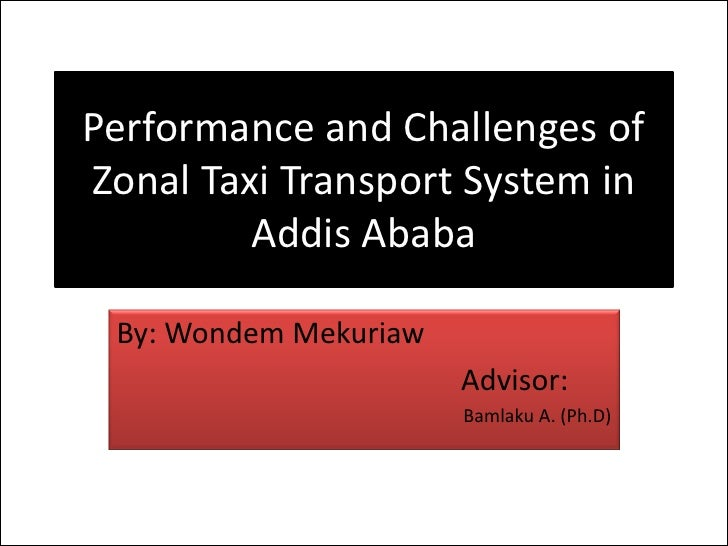 Performance and Challenges ofZonal Taxi Transport System in         Addis Ababa By: Wondem Mekuriaw                       ...