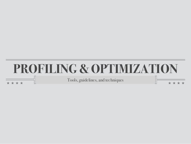PROFILING & OPTIMIZATION Tools, guidelines, and techniques