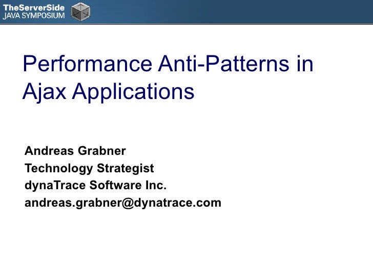 Performance Anti-Patterns in Ajax Applications Andreas Grabner Technology Strategist dynaTrace Software Inc. [email_address]