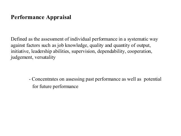 Performance AppraisalDefined as the assessment of individual performance in a systematic wayagainst factors such as job kn...