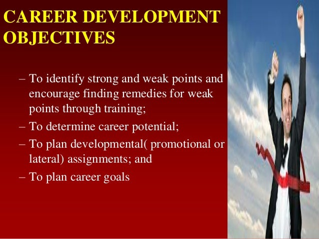 CAREER DEVELOPMENTOBJECTIVES– To identify strong and weak points andencourage finding remedies for weakpoints through trai...