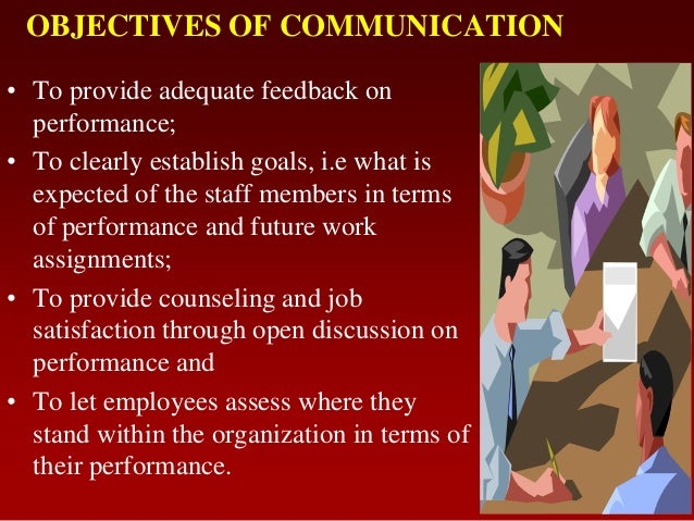 OBJECTIVES OF COMMUNICATION• To provide adequate feedback onperformance;• To clearly establish goals, i.e what isexpected ...