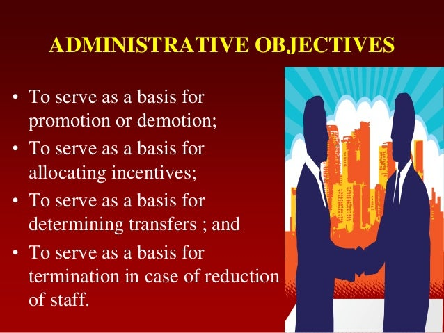 ADMINISTRATIVE OBJECTIVES• To serve as a basis forpromotion or demotion;• To serve as a basis forallocating incentives;• T...