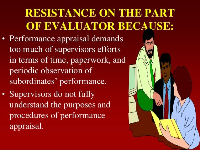 RESISTANCE ON THE PARTOF EVALUATOR BECAUSE:• Performance appraisal demandstoo much of supervisors effortsin terms of time,...