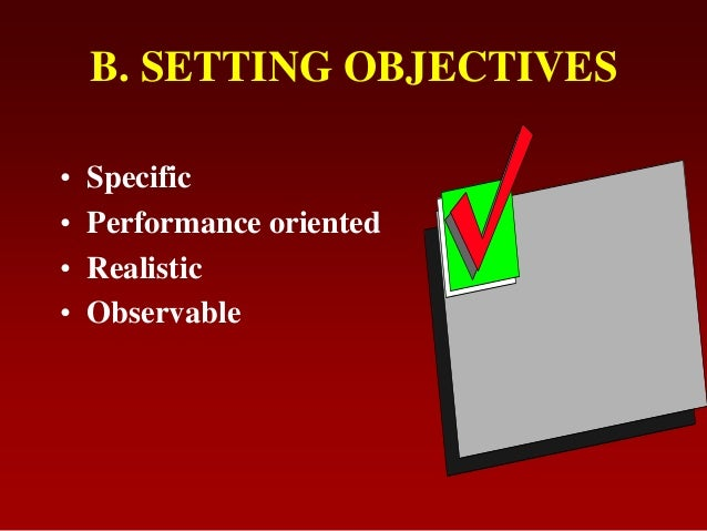 B. SETTING OBJECTIVES• Specific• Performance oriented• Realistic• Observable