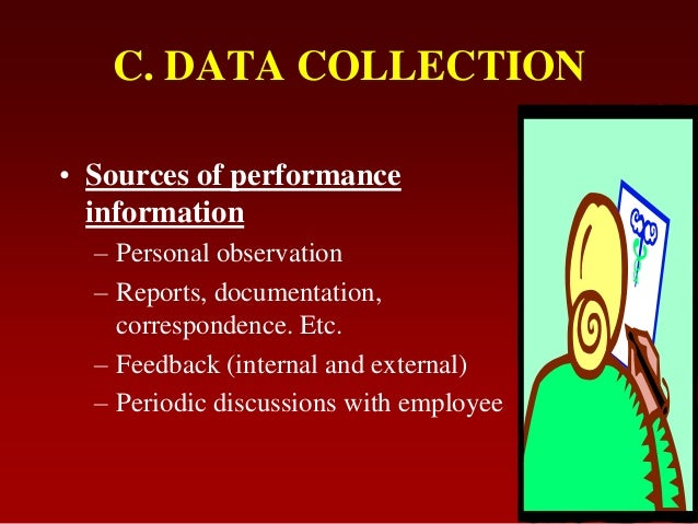 C. DATA COLLECTION• Sources of performanceinformation– Personal observation– Reports, documentation,correspondence. Etc.– ...