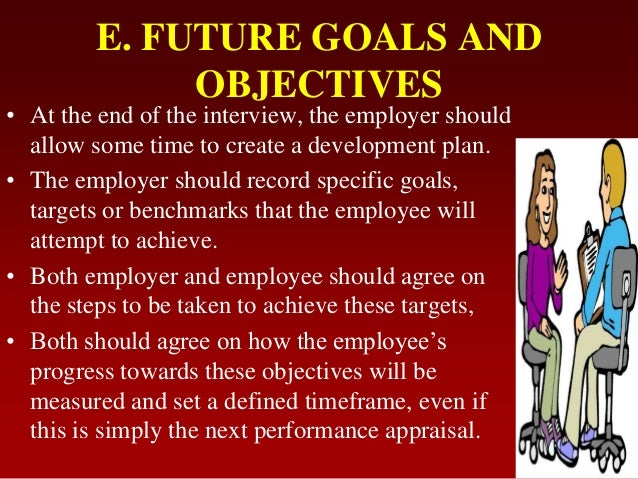 E. FUTURE GOALS ANDOBJECTIVES• At the end of the interview, the employer shouldallow some time to create a development pla...