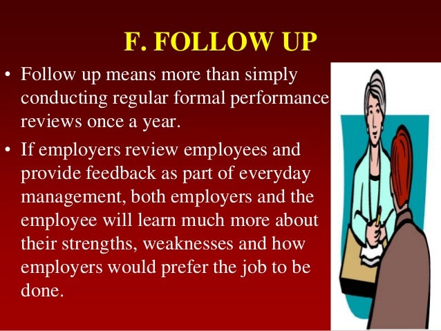 F. FOLLOW UP• Follow up means more than simplyconducting regular formal performancereviews once a year.• If employers revi...