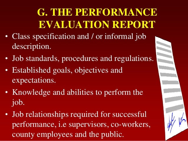 G. THE PERFORMANCEEVALUATION REPORT• Class specification and / or informal jobdescription.• Job standards, procedures and ...