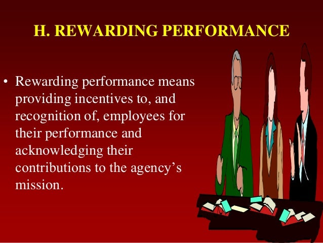 H. REWARDING PERFORMANCE• Rewarding performance meansproviding incentives to, andrecognition of, employees fortheir perfor...