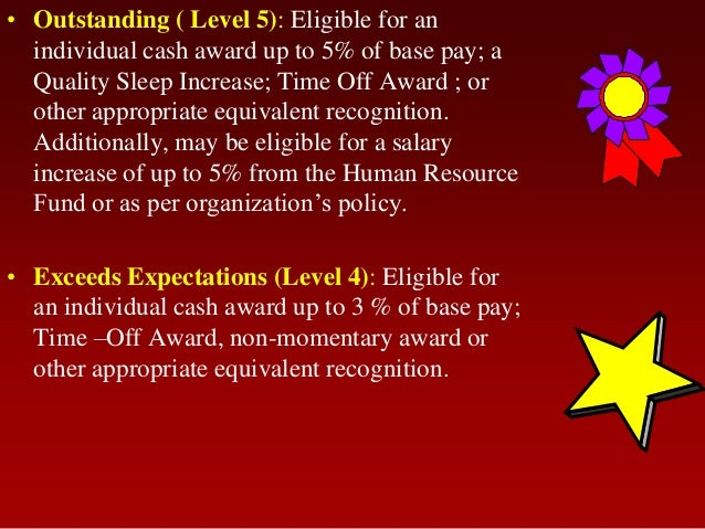 • Outstanding ( Level 5): Eligible for anindividual cash award up to 5% of base pay; aQuality Sleep Increase; Time Off Awa...