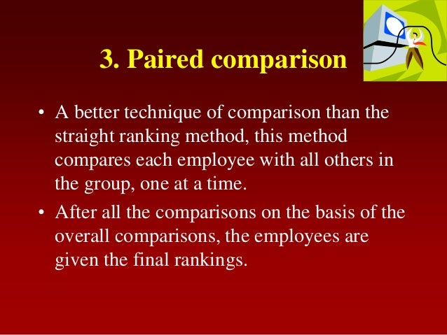 3. Paired comparison• A better technique of comparison than thestraight ranking method, this methodcompares each employee ...