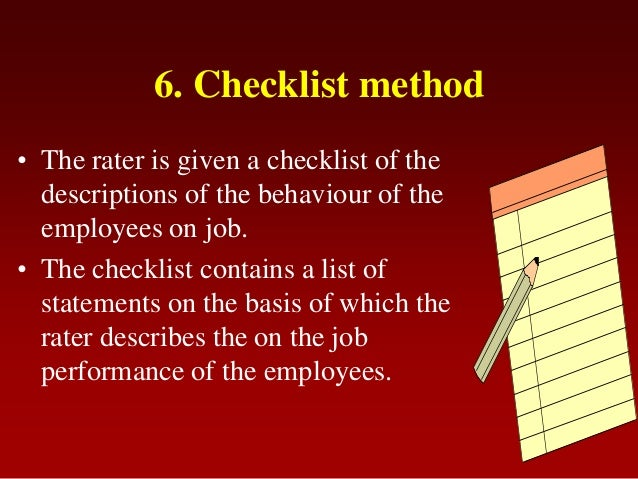 6. Checklist method• The rater is given a checklist of thedescriptions of the behaviour of theemployees on job.• The check...