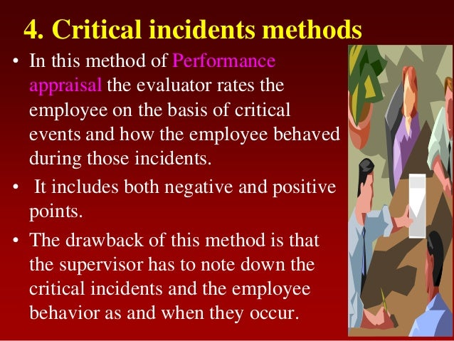 4. Critical incidents methods• In this method of Performanceappraisal the evaluator rates theemployee on the basis of crit...