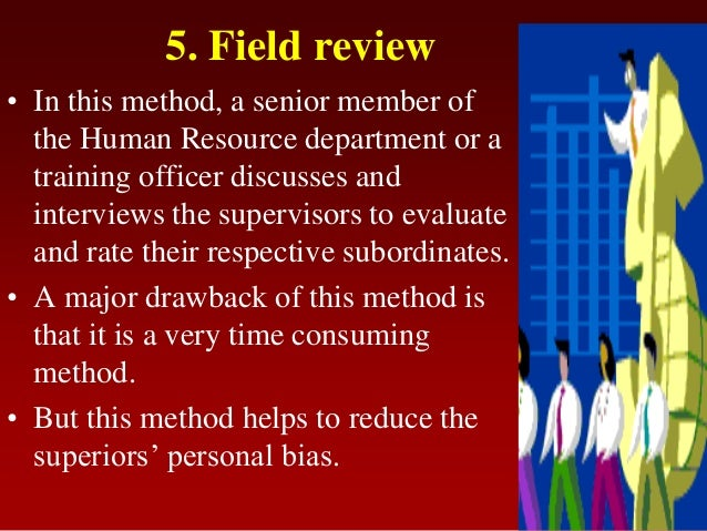 5. Field review• In this method, a senior member ofthe Human Resource department or atraining officer discusses andintervi...