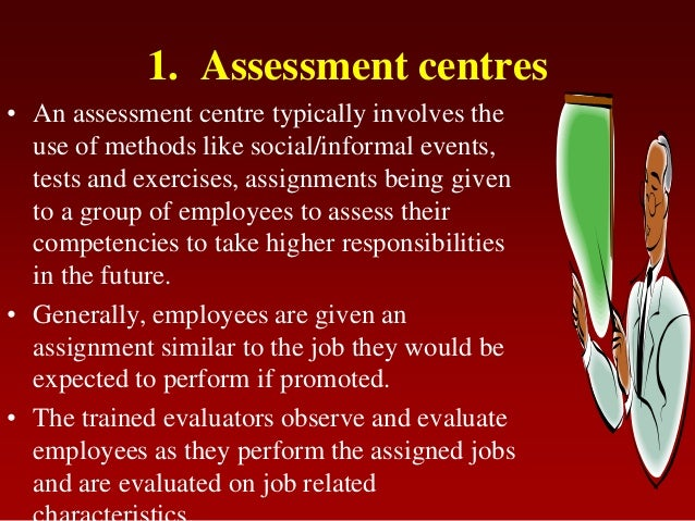 1. Assessment centres• An assessment centre typically involves theuse of methods like social/informal events,tests and exe...