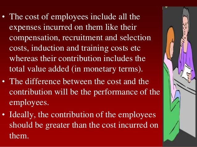 • The cost of employees include all theexpenses incurred on them like theircompensation, recruitment and selectioncosts, i...