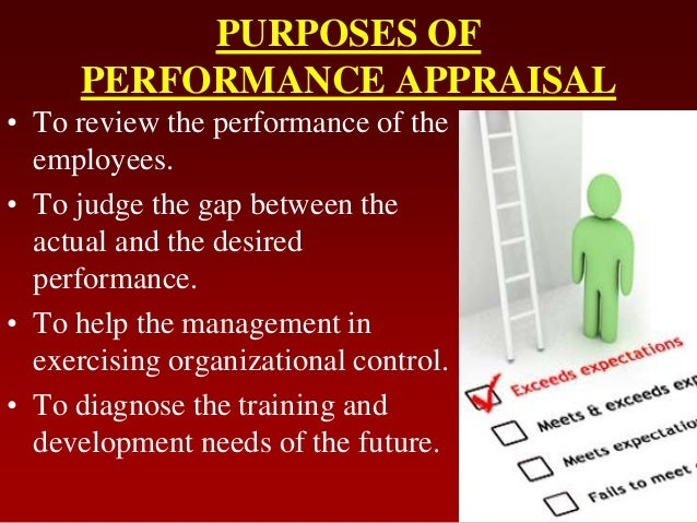 PURPOSES OFPERFORMANCE APPRAISAL• To review the performance of theemployees.• To judge the gap between theactual and the d...