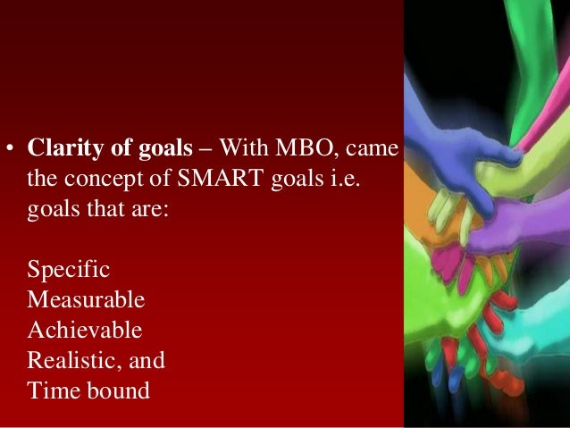 • Clarity of goals – With MBO, camethe concept of SMART goals i.e.goals that are:SpecificMeasurableAchievableRealistic, an...