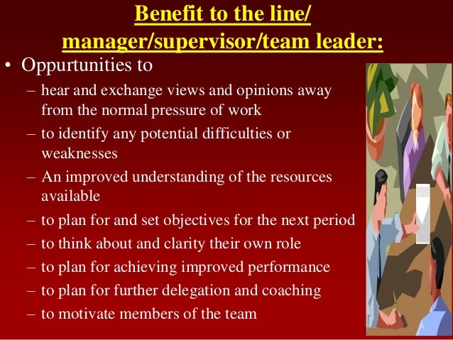 Benefit to the line/manager/supervisor/team leader:• Oppurtunities to– hear and exchange views and opinions awayfrom the n...