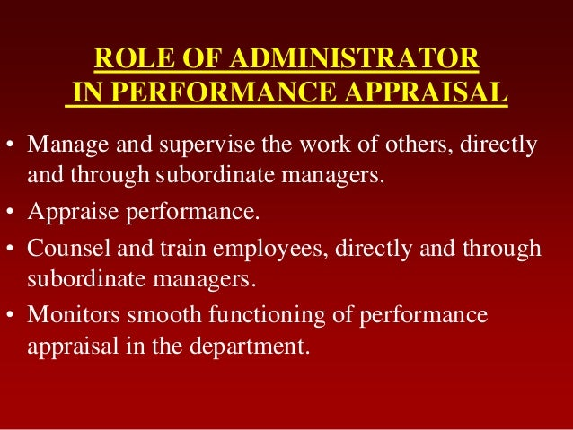 ROLE OF ADMINISTRATORIN PERFORMANCE APPRAISAL• Manage and supervise the work of others, directlyand through subordinate ma...