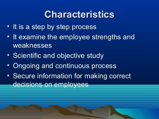 CharacteristicsCharacteristics • It is a step by step process • It examine the employee strengths and weaknesses • Scienti...
