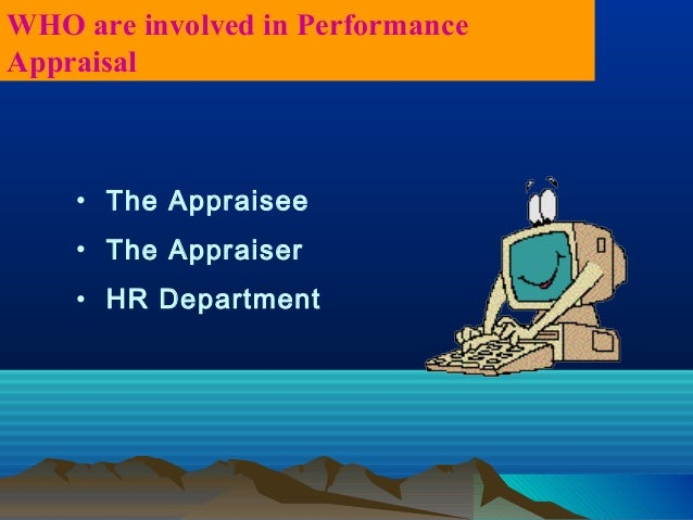 • The Appraisee • The Appraiser • HR Department WHO are involved in Performance Appraisal