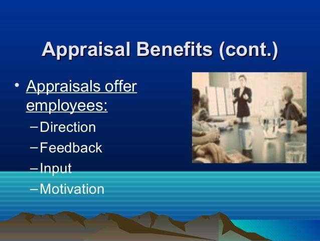 Appraisal Benefits (cont.)Appraisal Benefits (cont.) • Appraisals offer employees: –Direction –Feedback –Input –Motivation