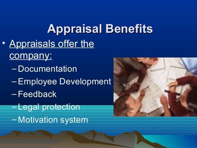Appraisal BenefitsAppraisal Benefits • Appraisals offer the company: –Documentation –Employee Development –Feedback –Legal...