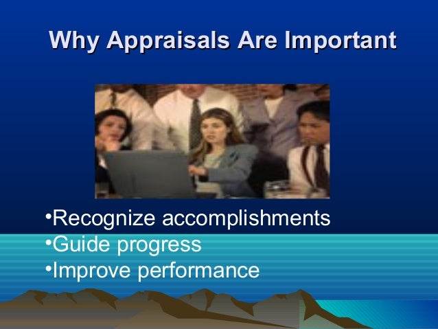 Why Appraisals Are ImportantWhy Appraisals Are Important •Recognize accomplishments •Guide progress •Improve performance