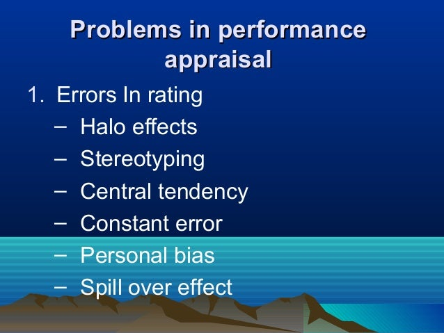 Problems in performanceProblems in performance appraisalappraisal 1. Errors In rating – Halo effects – Stereotyping – Cent...