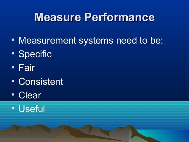 Measure PerformanceMeasure Performance • Measurement systems need to be: • Specific • Fair • Consistent • Clear • Useful