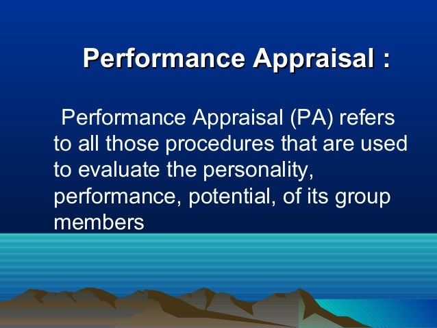 Performance Appraisal :Performance Appraisal : Performance Appraisal (PA) refers to all those procedures that are used to ...