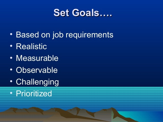 Set Goals….Set Goals…. • Based on job requirements • Realistic • Measurable • Observable • Challenging • Prioritized