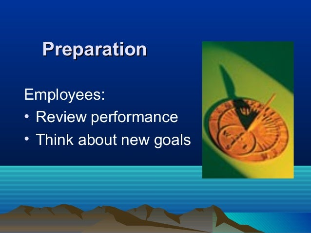 PreparationPreparation Employees: • Review performance • Think about new goals