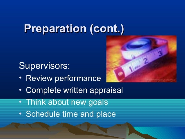 Preparation (cont.)Preparation (cont.) Supervisors: • Review performance • Complete written appraisal • Think about new go...