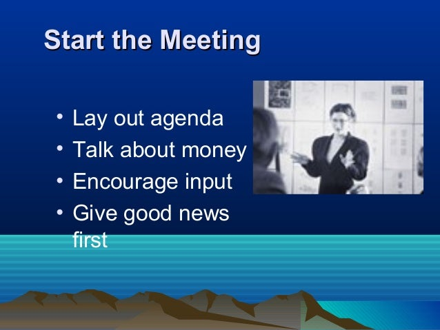 Start the MeetingStart the Meeting • Lay out agenda • Talk about money • Encourage input • Give good news first