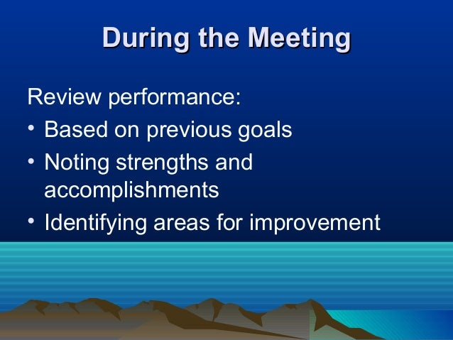 During the MeetingDuring the Meeting Review performance: • Based on previous goals • Noting strengths and accomplishments ...