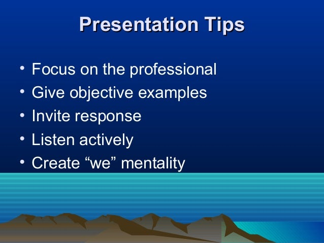 Presentation TipsPresentation Tips • Focus on the professional • Give objective examples • Invite response • Listen active...