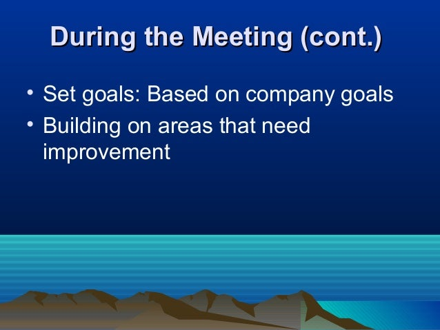 During the Meeting (cont.)During the Meeting (cont.) • Set goals: Based on company goals • Building on areas that need imp...