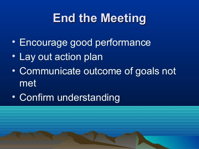 End the MeetingEnd the Meeting • Encourage good performance • Lay out action plan • Communicate outcome of goals not met •...