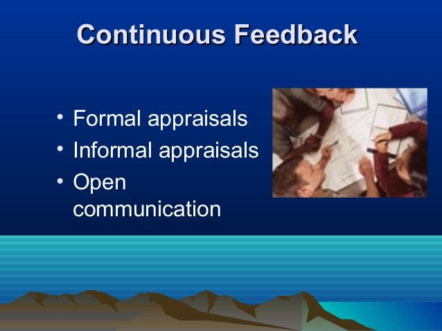 Continuous FeedbackContinuous Feedback • Formal appraisals • Informal appraisals • Open communication