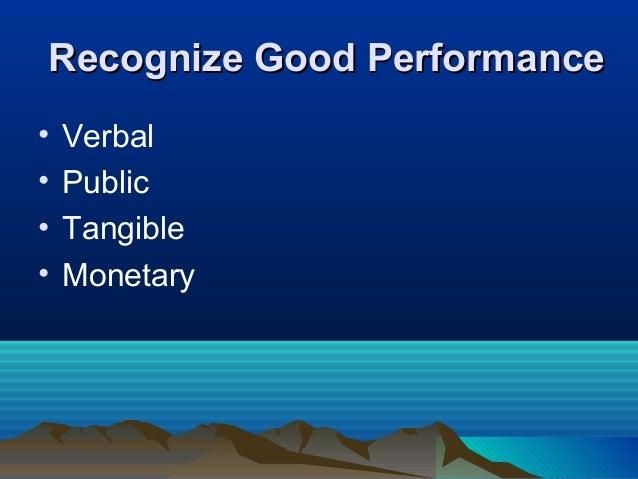 Recognize Good PerformanceRecognize Good Performance • Verbal • Public • Tangible • Monetary