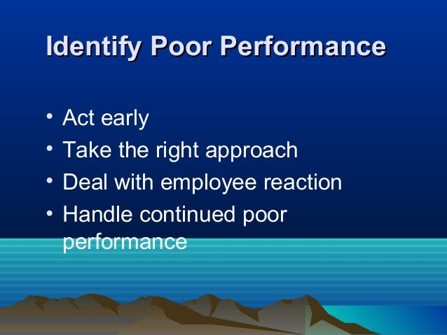 Identify Poor PerformanceIdentify Poor Performance • Act early • Take the right approach • Deal with employee reaction • H...