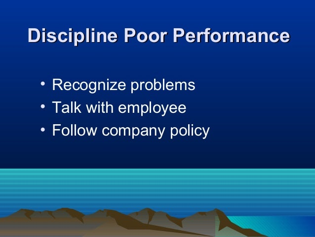 Discipline Poor PerformanceDiscipline Poor Performance • Recognize problems • Talk with employee • Follow company policy