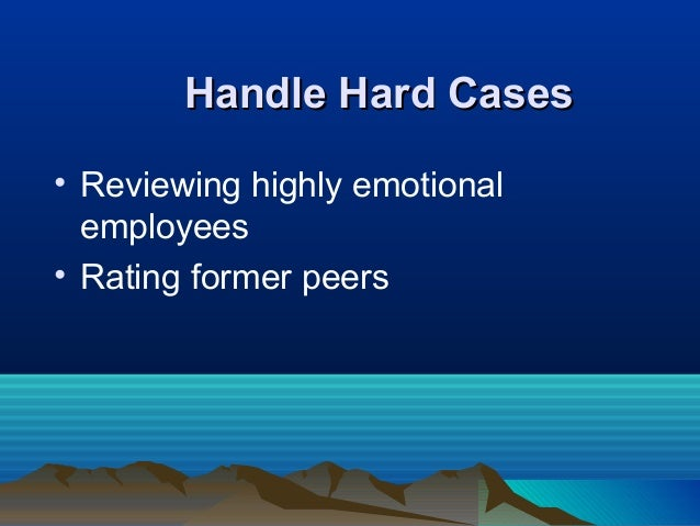 Handle Hard CasesHandle Hard Cases • Reviewing highly emotional employees • Rating former peers
